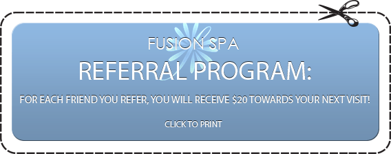FUSION SPA REFERRAL PROGRAM: FOR EACH FRIEND YOU REFER, YOU WILL RECEIVE $20 TOWARDS YOUR NEXT VISIT! CLICK TO PRINT