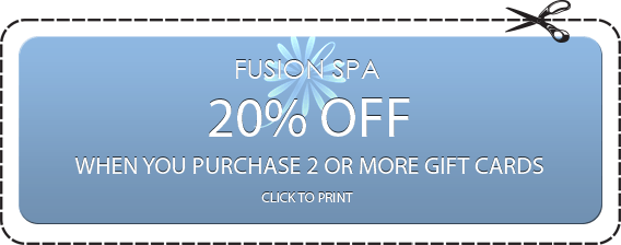 FUSION SPA 20% OFF WHEN YOU PURCHASE 2 OR MORE GIFT CARDS CLICK TO PRINT
